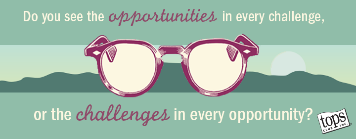 Do you see the opportunities in every challenge, or the challenges in every opportunity?